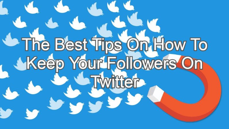 The Best Tips On How To Keep Your Followers On Twitter
