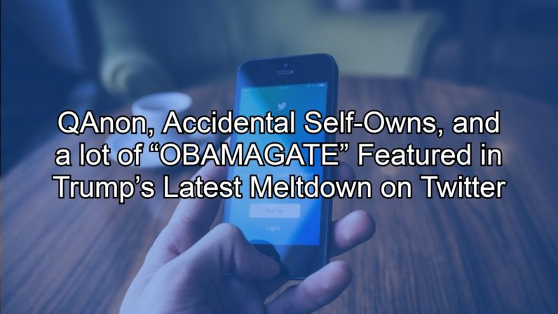 "QAnon, Accidental Self-Owns, and a lot of ""OBAMAGATE"" Featured in Trump's Latest Meltdown on Twitter"
