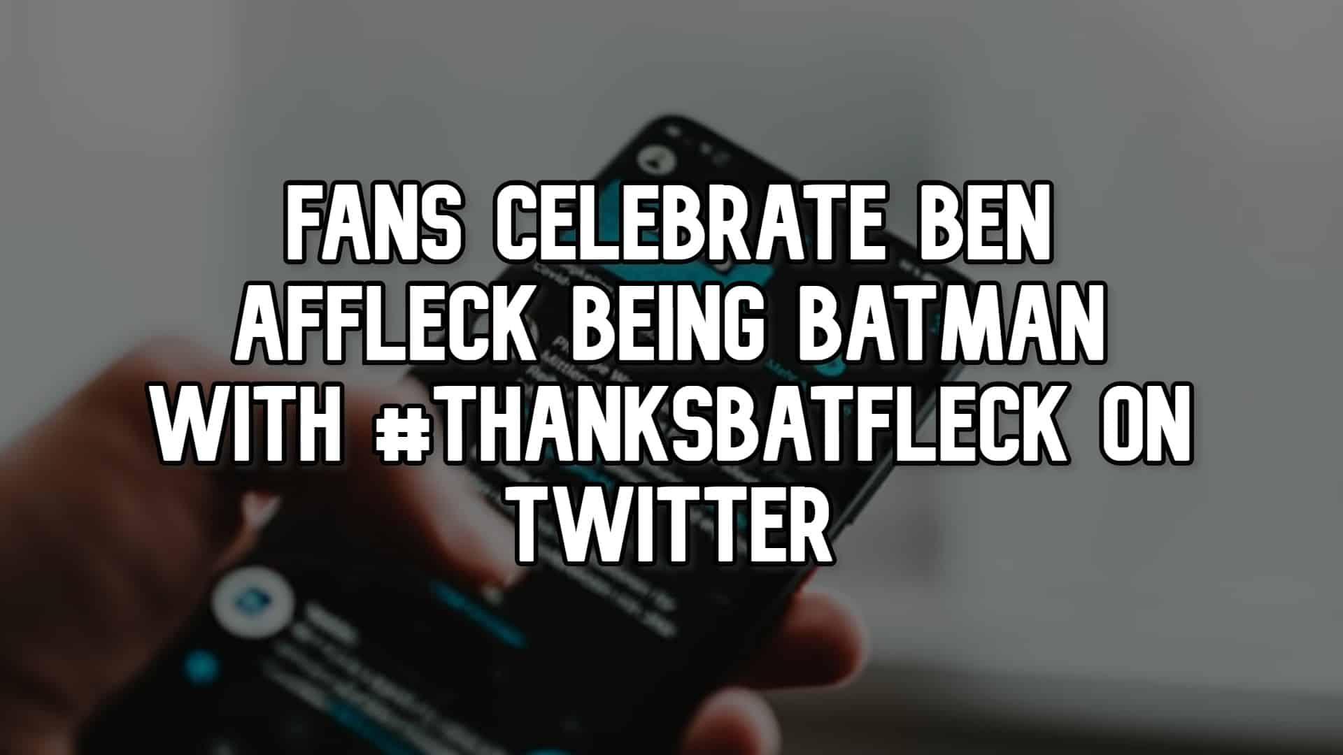 Fans Celebrate Ben Affleck Being Batman with #ThanksBatfleck on Twitter