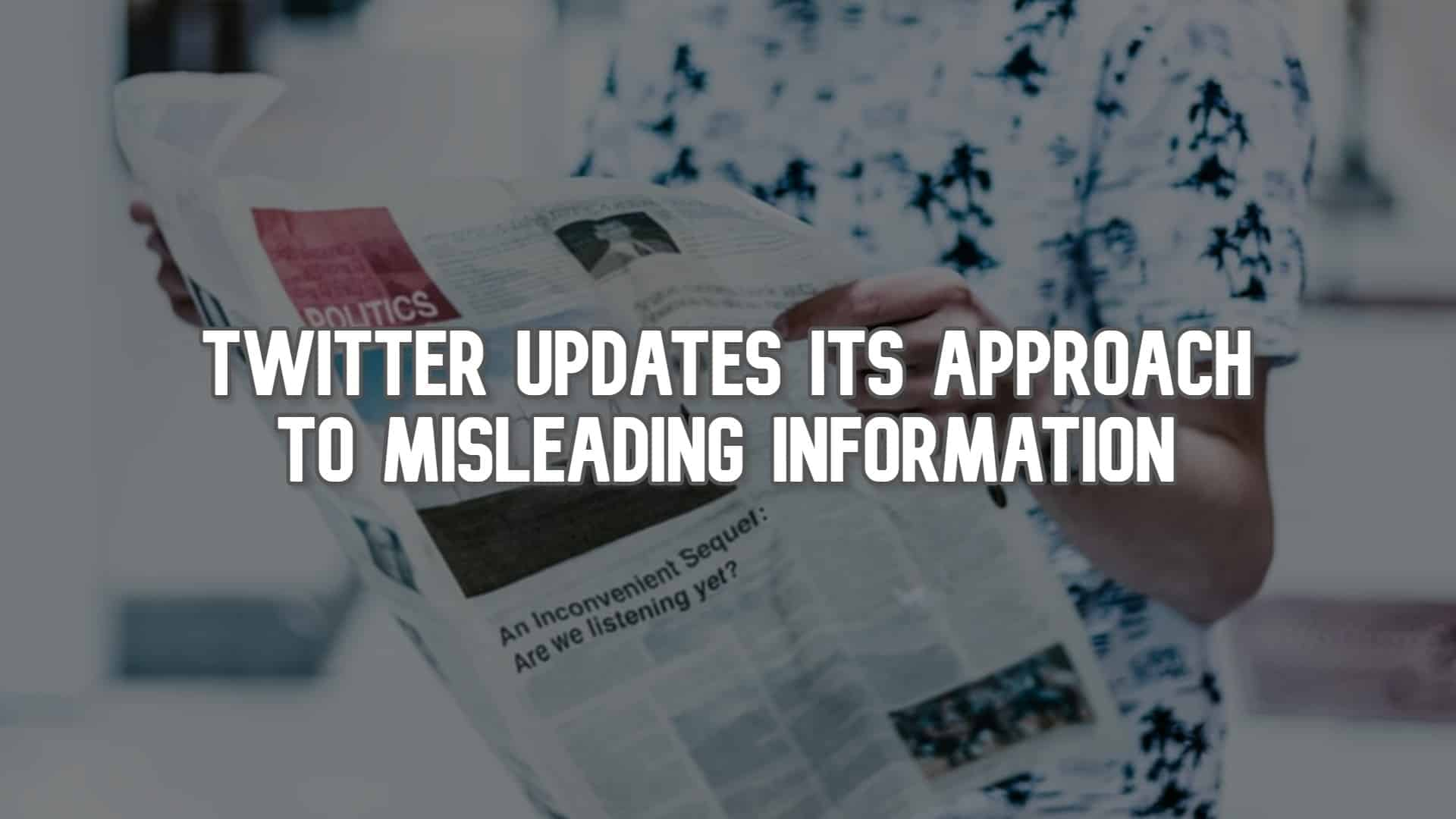 Twitter Updates Its Approach to Misleading Information