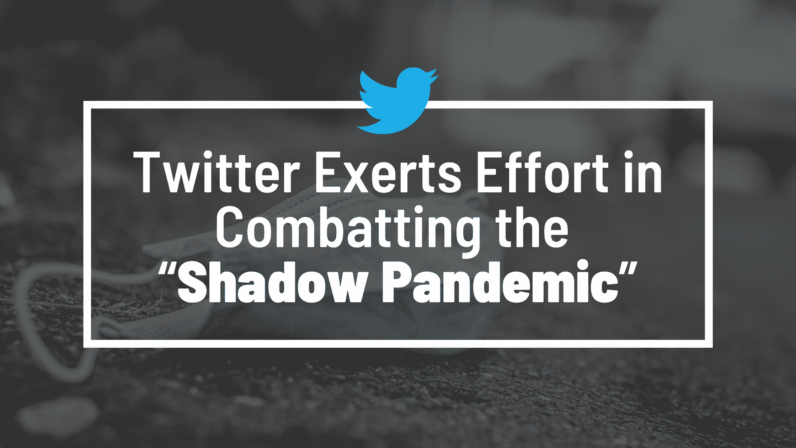 "Twitter Exerts Effort in Combatting the ""Shadow Pandemic"""