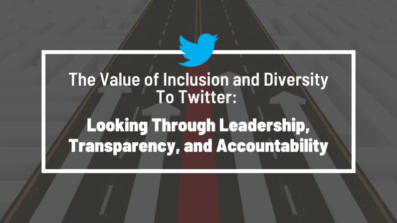 The Value of Inclusion and Diversity To Twitter: Looking Through Leadership, Transparency, and Accountability