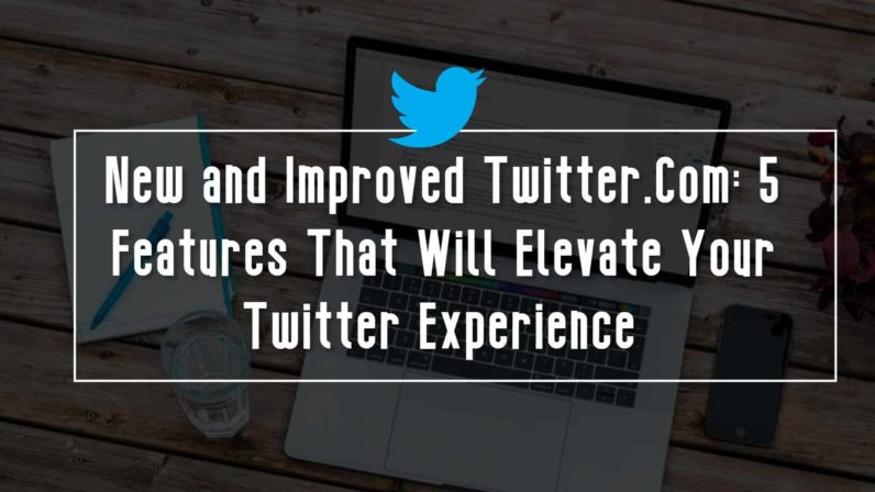 New and Improved Twitter.Com: 5 Features That Will Elevate Your Twitter Experience