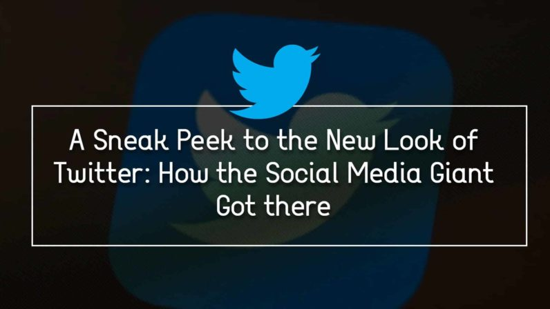A Sneak Peek to the New Look of Twitter: How the Social Media Giant Got There