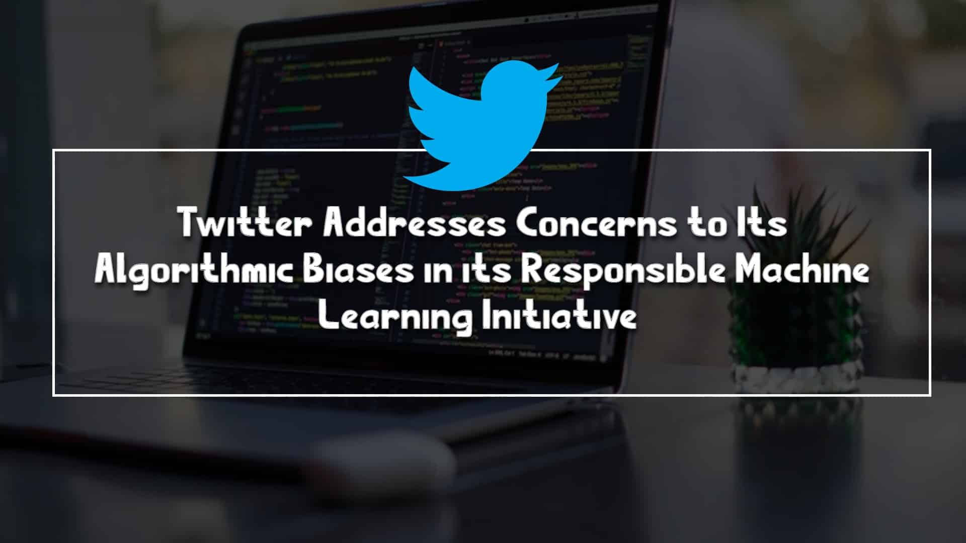 Twitter Addresses Concerns to Its Algorithmic Biases in its Responsible Machine Learning Initiative