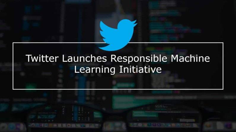 Twitter Launches Responsible Machine Learning Initiative