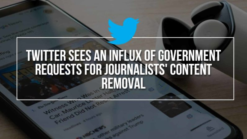 Twitter Sees An Influx Of Government Requests For Journalists' Content Removal