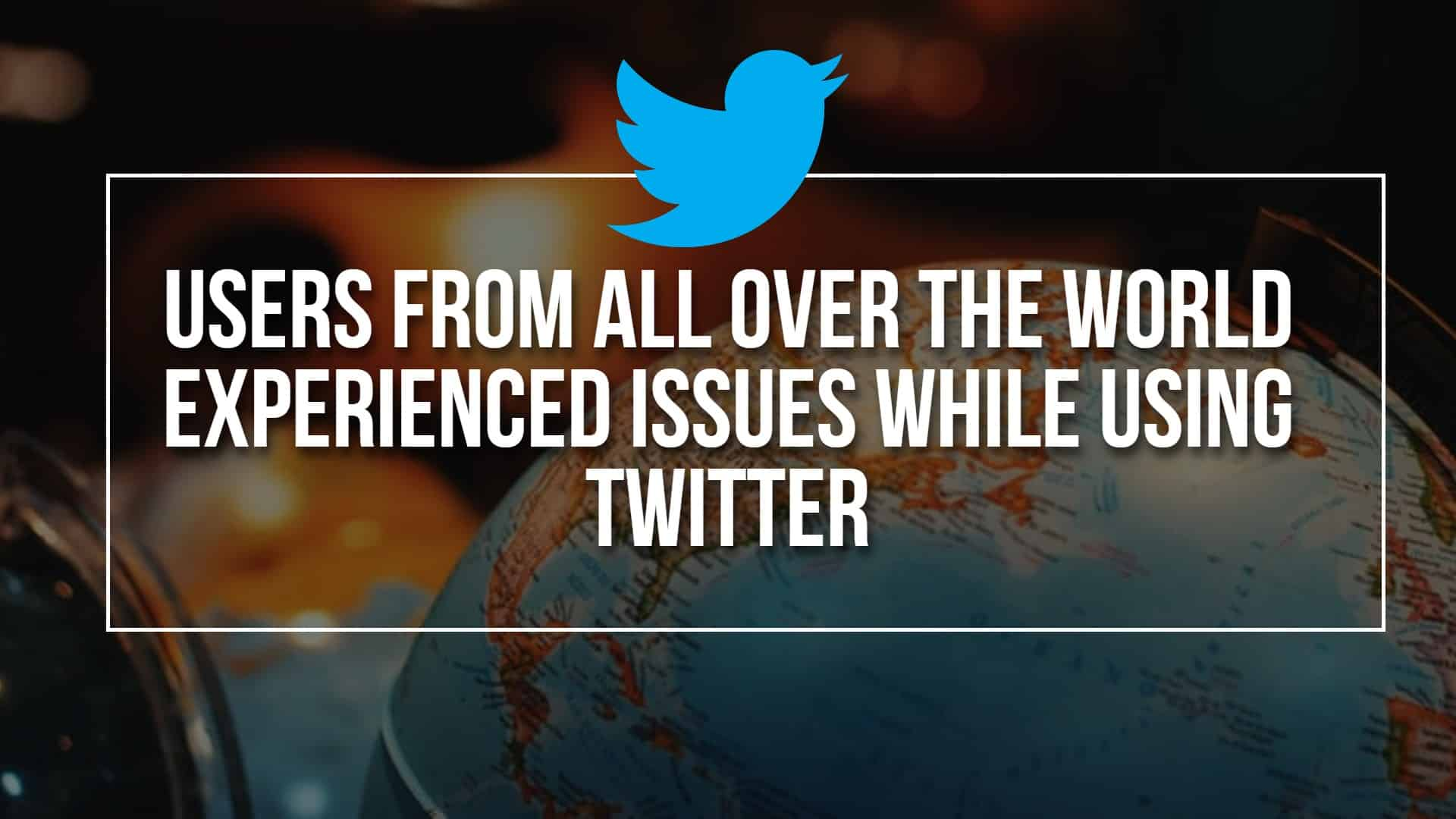 Users From All Over The World Experienced Issues While Using Twitter
